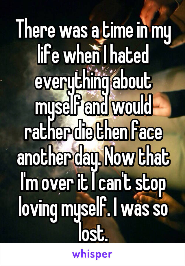 There was a time in my life when I hated everything about myself and would rather die then face another day. Now that I'm over it I can't stop loving myself. I was so lost.