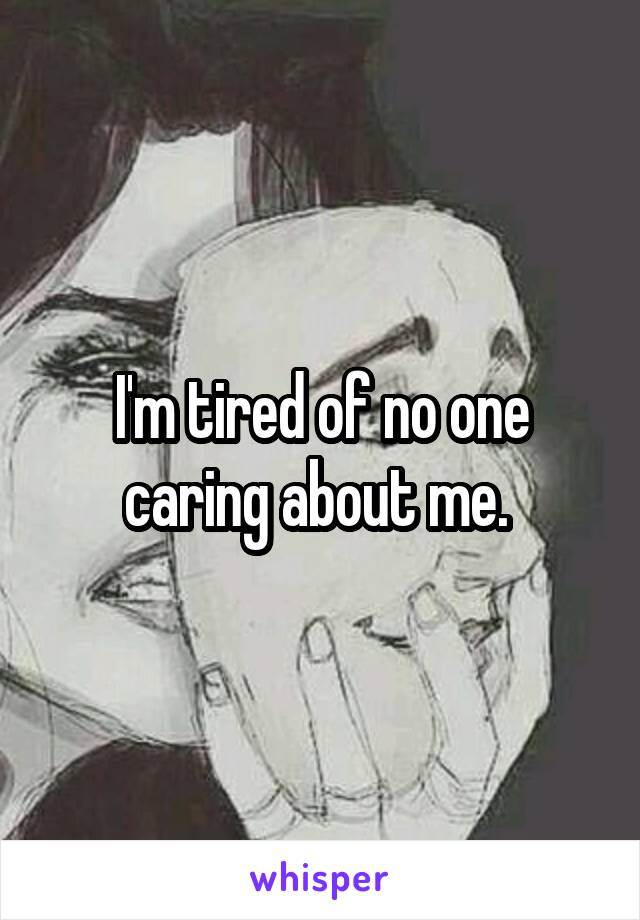 I'm tired of no one caring about me.