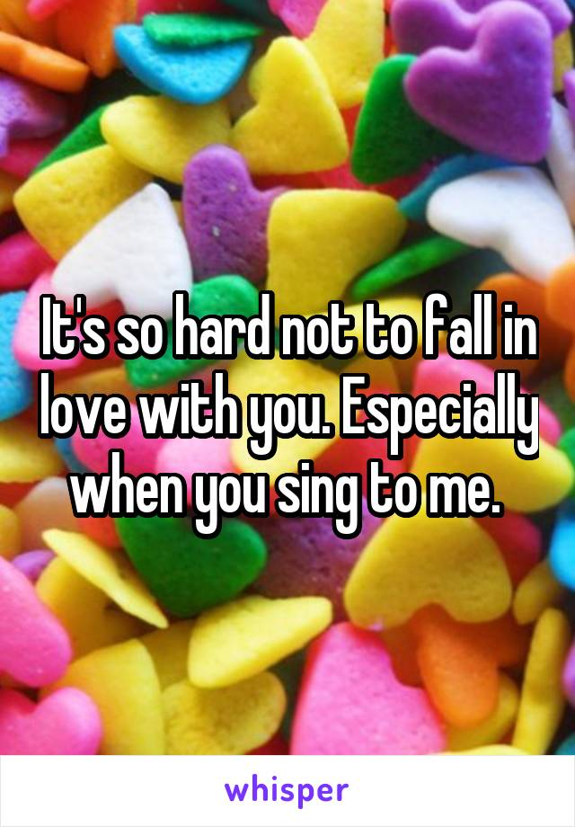 It's so hard not to fall in love with you. Especially when you sing to me.