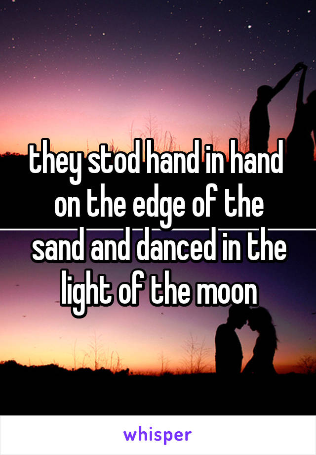 they stod hand in hand  on the edge of the sand and danced in the light of the moon