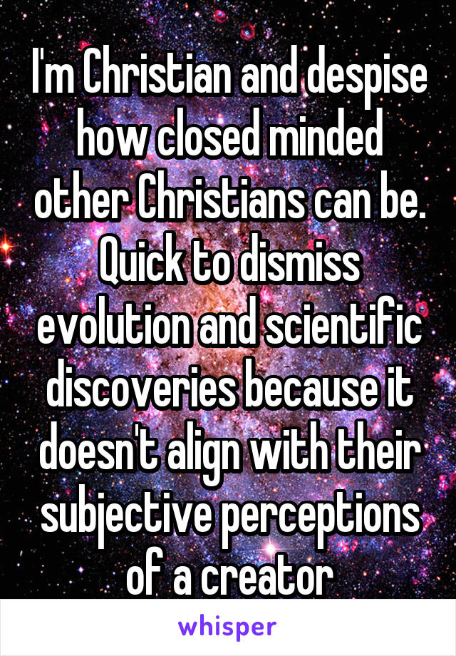 I'm Christian and despise how closed minded other Christians can be. Quick to dismiss evolution and scientific discoveries because it doesn't align with their subjective perceptions of a creator
