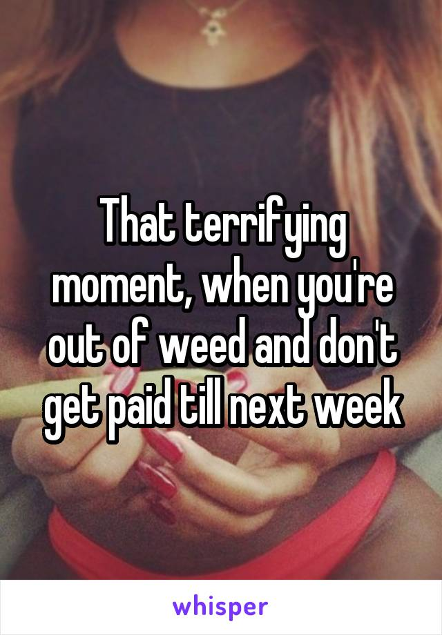 That terrifying moment, when you're out of weed and don't get paid till next week