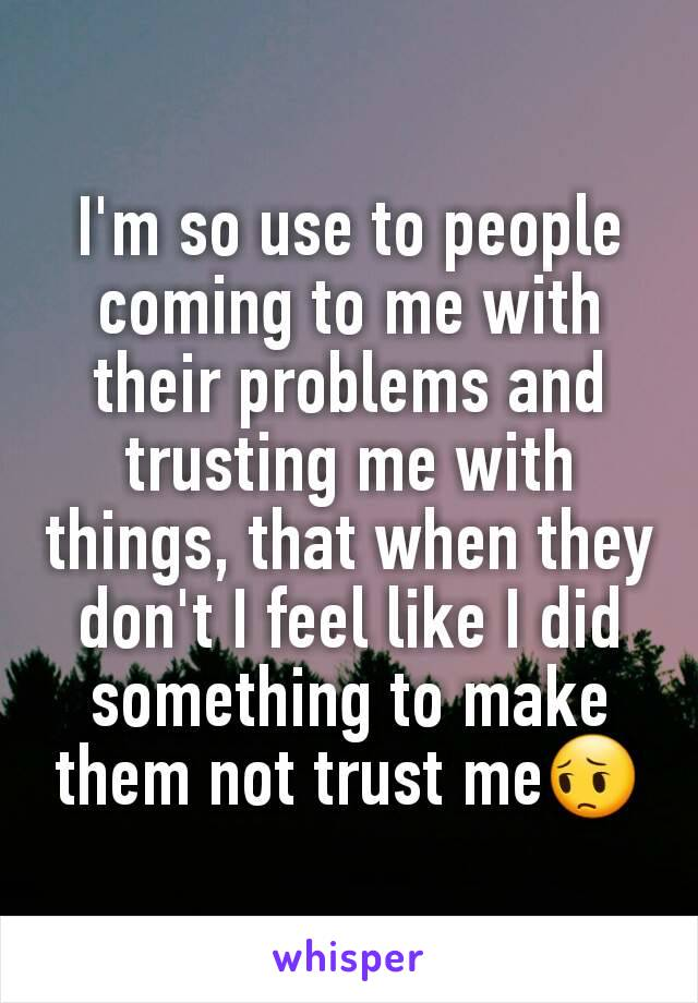 I'm so use to people coming to me with their problems and trusting me with things, that when they don't I feel like I did something to make them not trust me😔