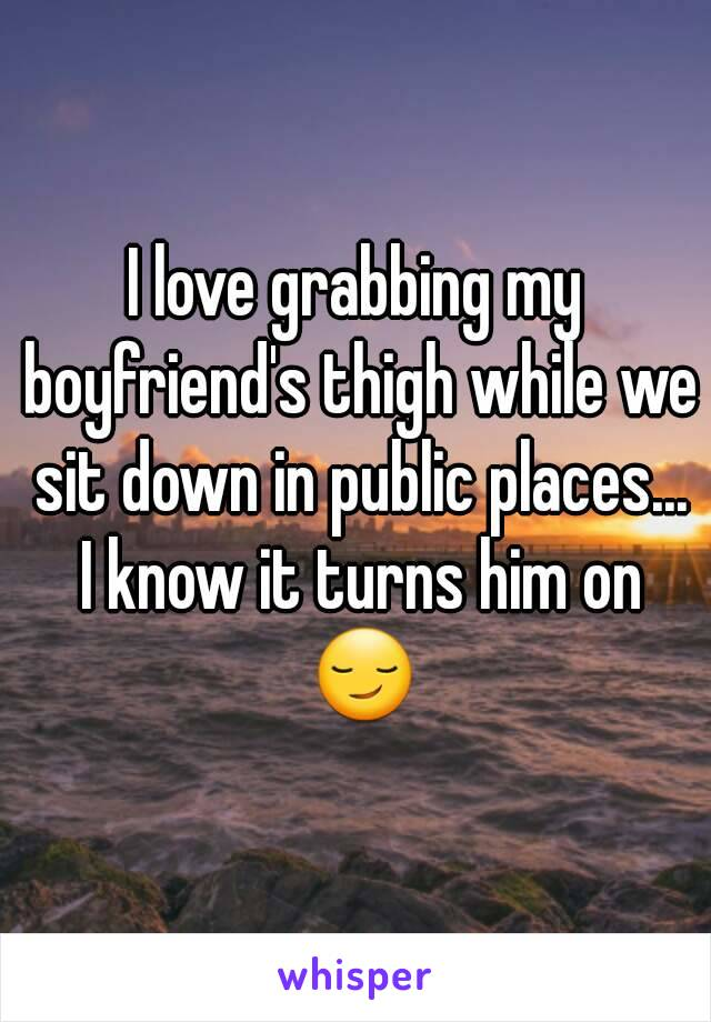 I love grabbing my boyfriend's thigh while we sit down in public places... I know it turns him on 😏