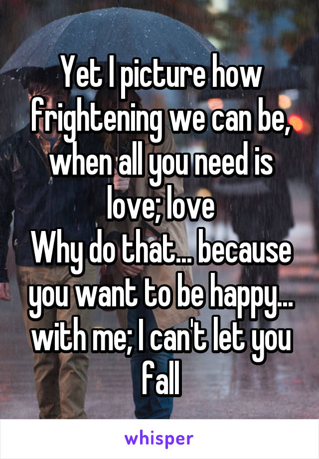 Yet I picture how frightening we can be, when all you need is love; love Why do that... because you want to be happy... with me; I can't let you fall