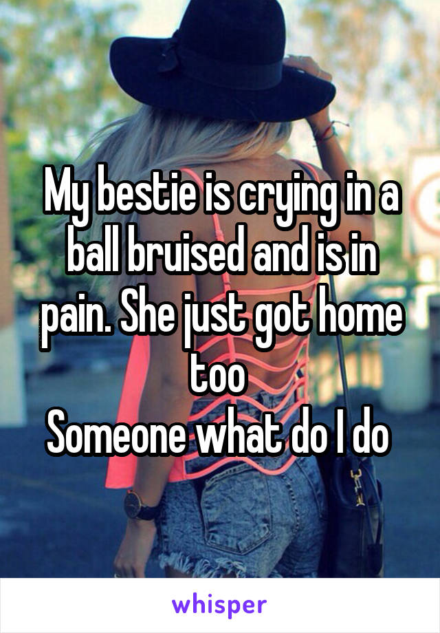 My bestie is crying in a ball bruised and is in pain. She just got home too  Someone what do I do