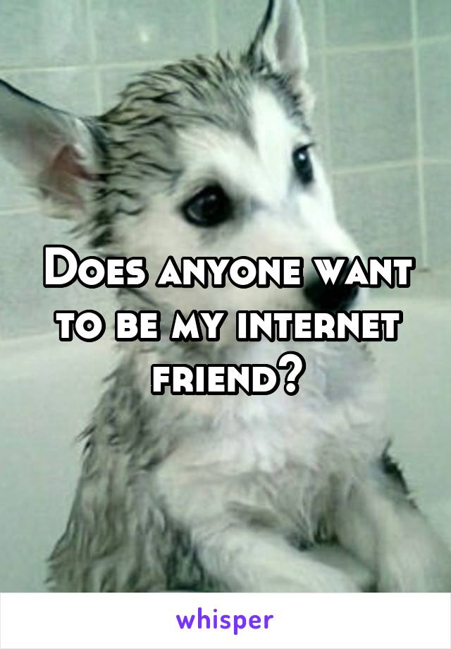 Does anyone want to be my internet friend?