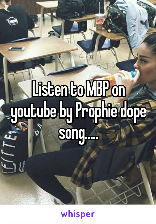 Listen to MBP on youtube by Prophie dope song.....