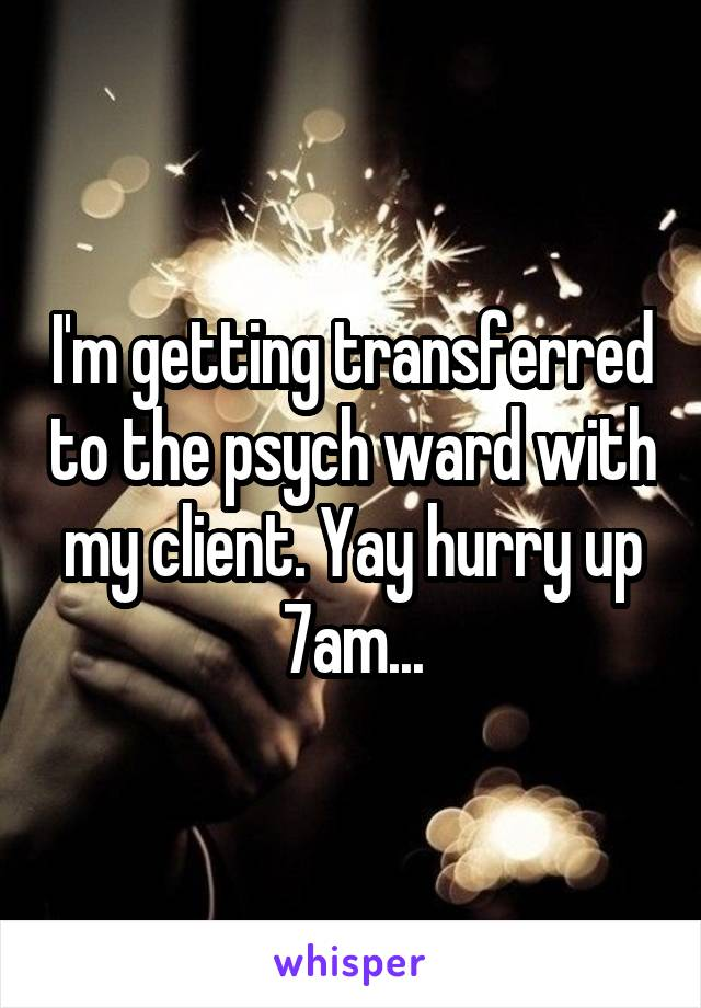 I'm getting transferred to the psych ward with my client. Yay hurry up 7am...