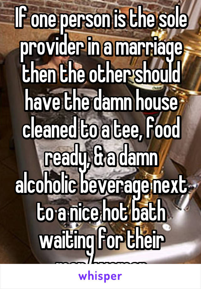 If one person is the sole provider in a marriage then the other should have the damn house cleaned to a tee, food ready, & a damn alcoholic beverage next to a nice hot bath waiting for their man/woman