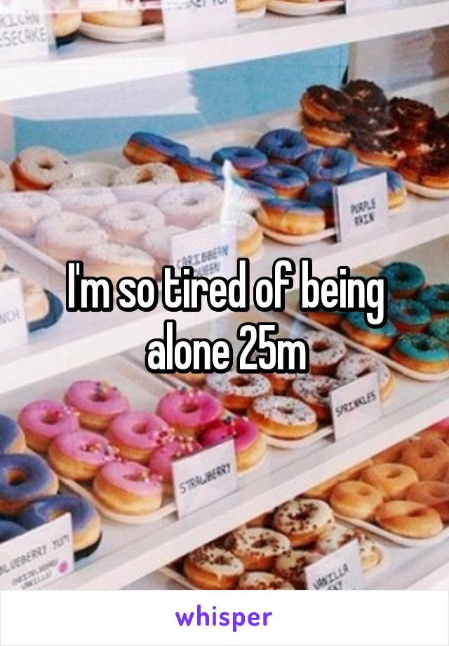 I'm so tired of being alone 25m