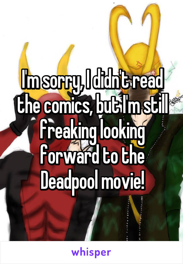 I'm sorry, I didn't read the comics, but I'm still freaking looking forward to the Deadpool movie!