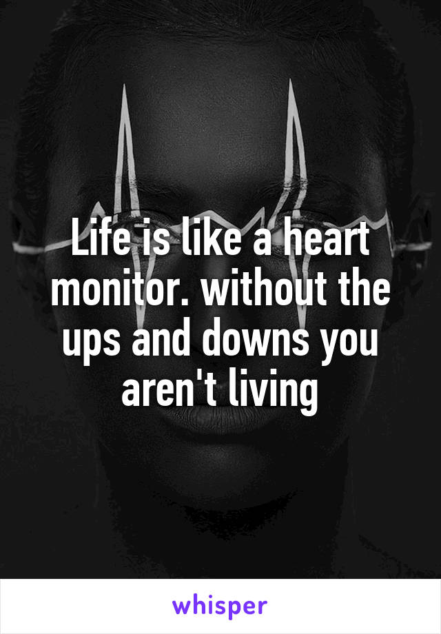 Life is like a heart monitor. without the ups and downs you aren't living