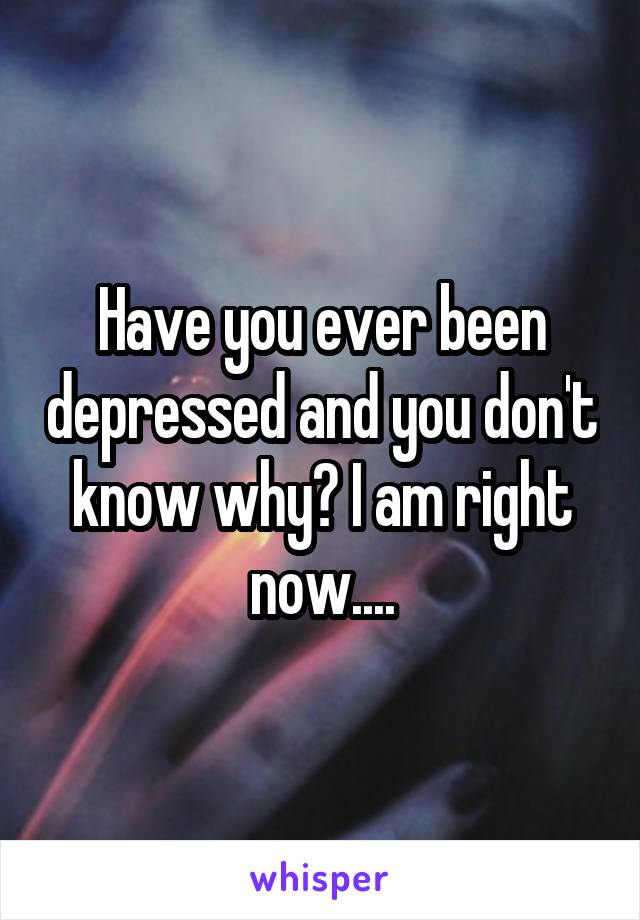 Have you ever been depressed and you don't know why? I am right now....