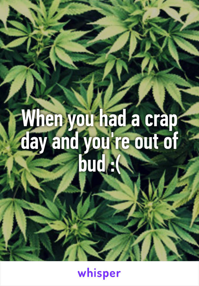 When you had a crap day and you're out of bud :(