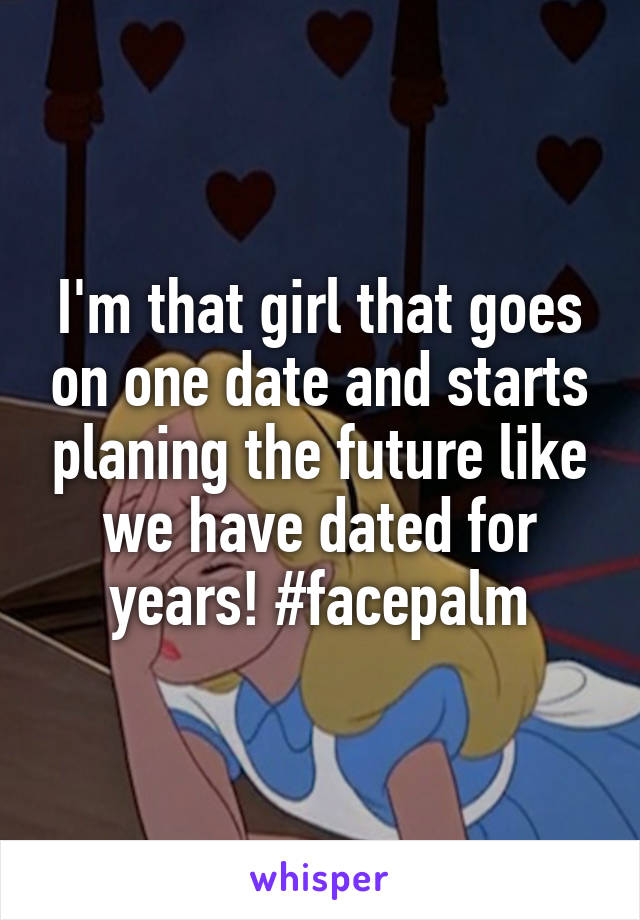 I'm that girl that goes on one date and starts planing the future like we have dated for years! #facepalm