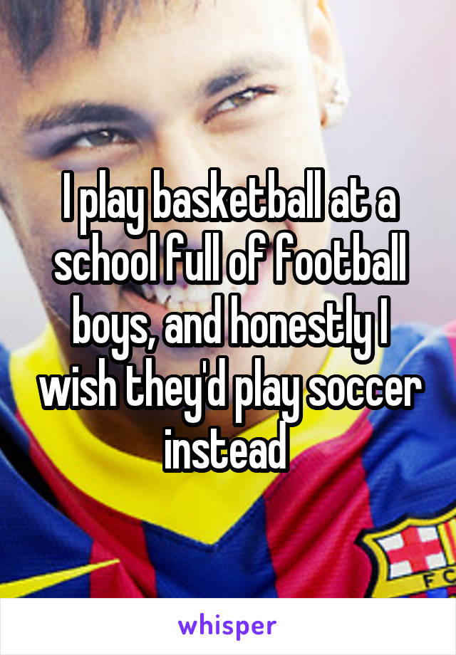 I play basketball at a school full of football boys, and honestly I wish they'd play soccer instead