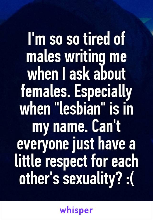 "I'm so so tired of males writing me when I ask about females. Especially when ""lesbian"" is in my name. Can't everyone just have a little respect for each other's sexuality? :("
