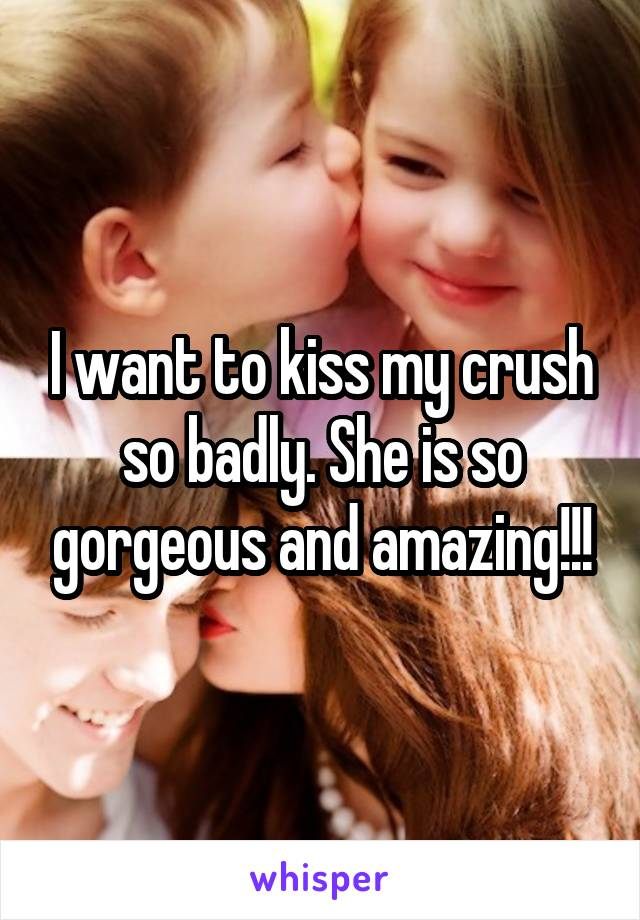 I want to kiss my crush so badly. She is so gorgeous and amazing!!!