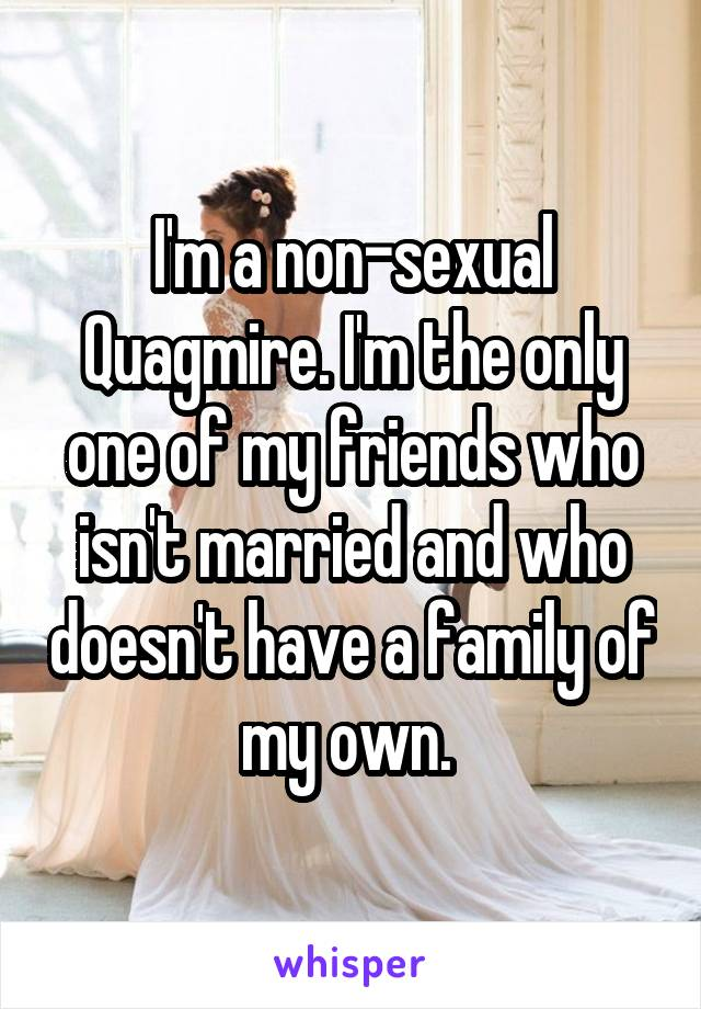 I'm a non-sexual Quagmire. I'm the only one of my friends who isn't married and who doesn't have a family of my own.