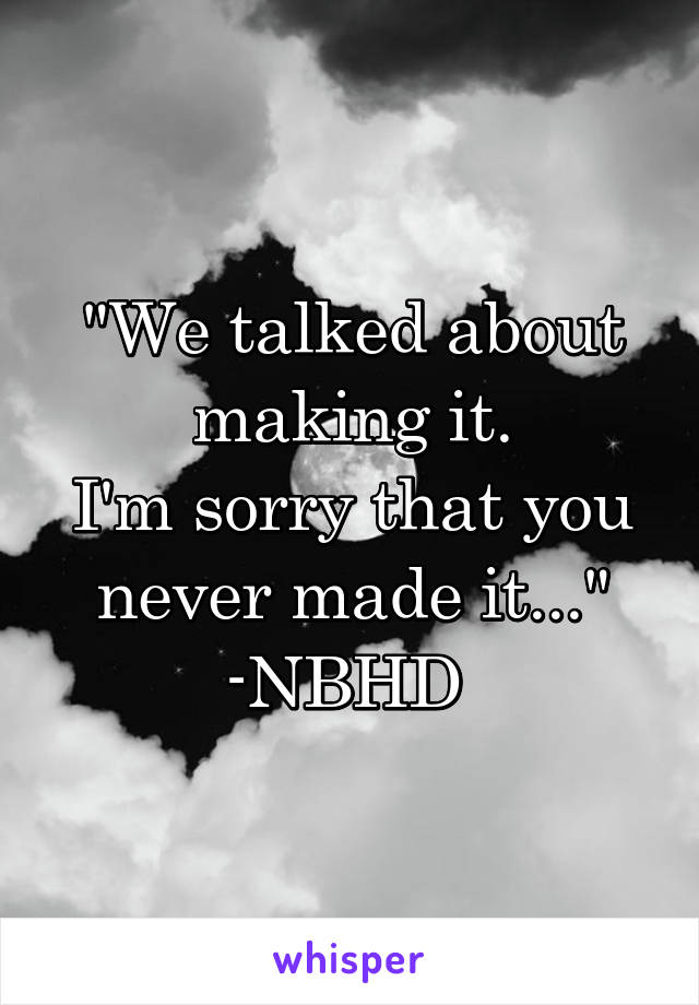 """""""We talked about making it. I'm sorry that you never made it..."""" -NBHD"""