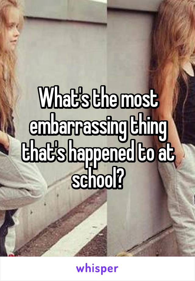 What's the most embarrassing thing that's happened to at school?