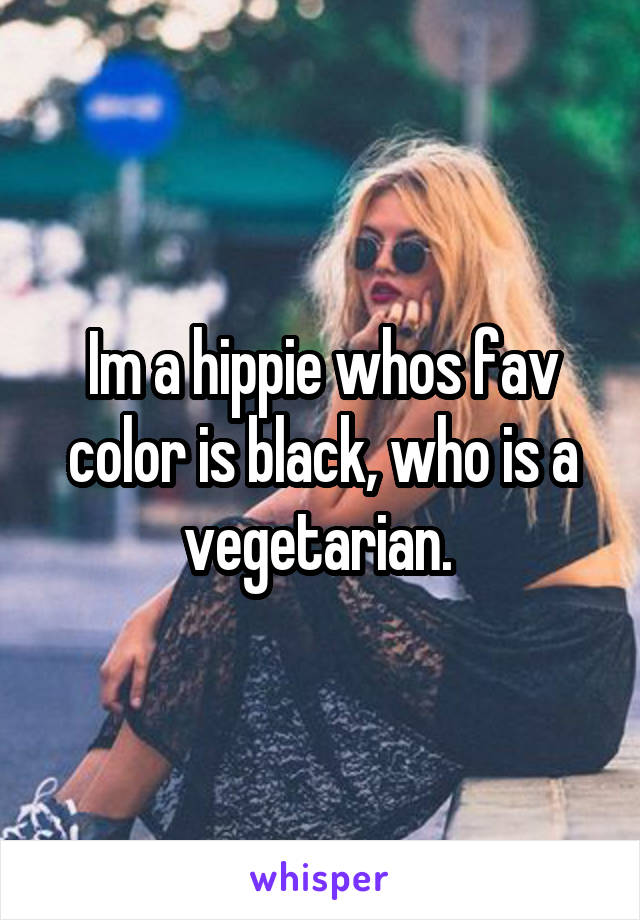 Im a hippie whos fav color is black, who is a vegetarian.