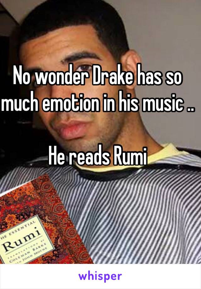 No wonder Drake has so much emotion in his music ..   He reads Rumi