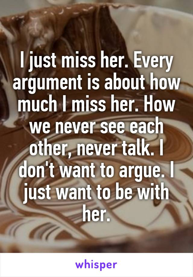 I just miss her. Every argument is about how much I miss her. How we never see each other, never talk. I don't want to argue. I just want to be with her.