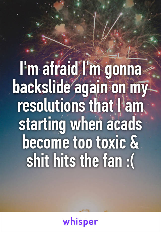 I'm afraid I'm gonna backslide again on my resolutions that I am starting when acads become too toxic & shit hits the fan :(