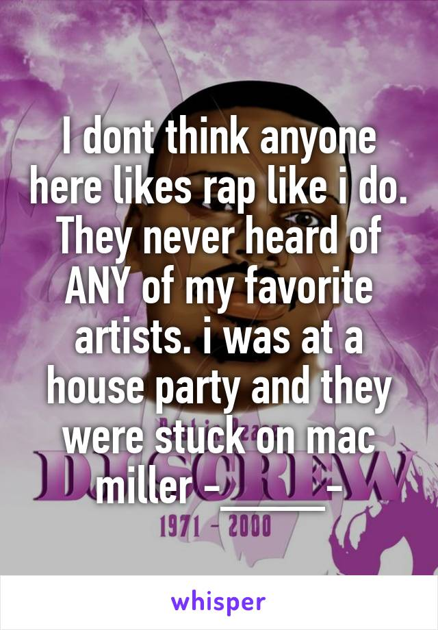 I dont think anyone here likes rap like i do. They never heard of ANY of my favorite artists. i was at a house party and they were stuck on mac miller -____-