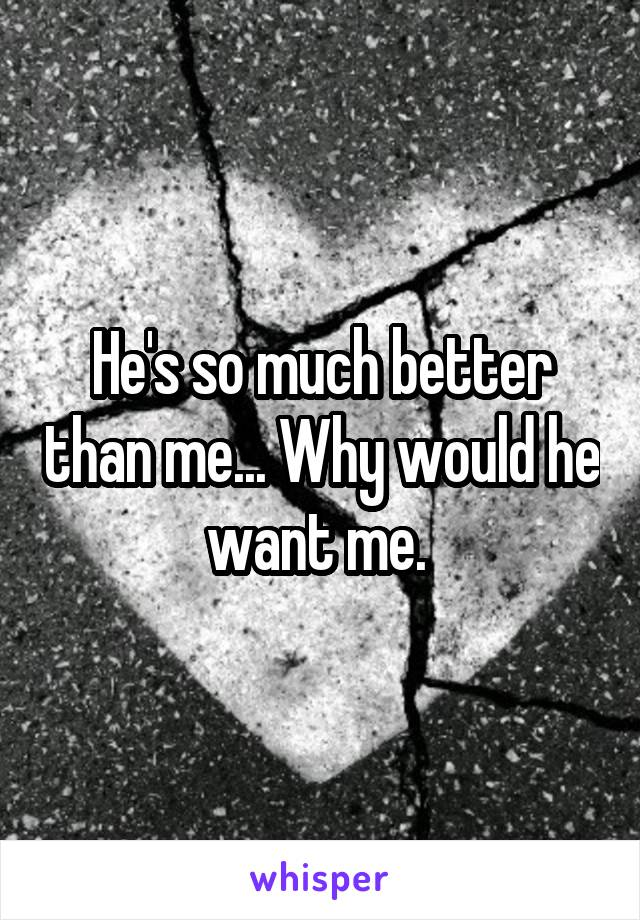 He's so much better than me... Why would he want me.