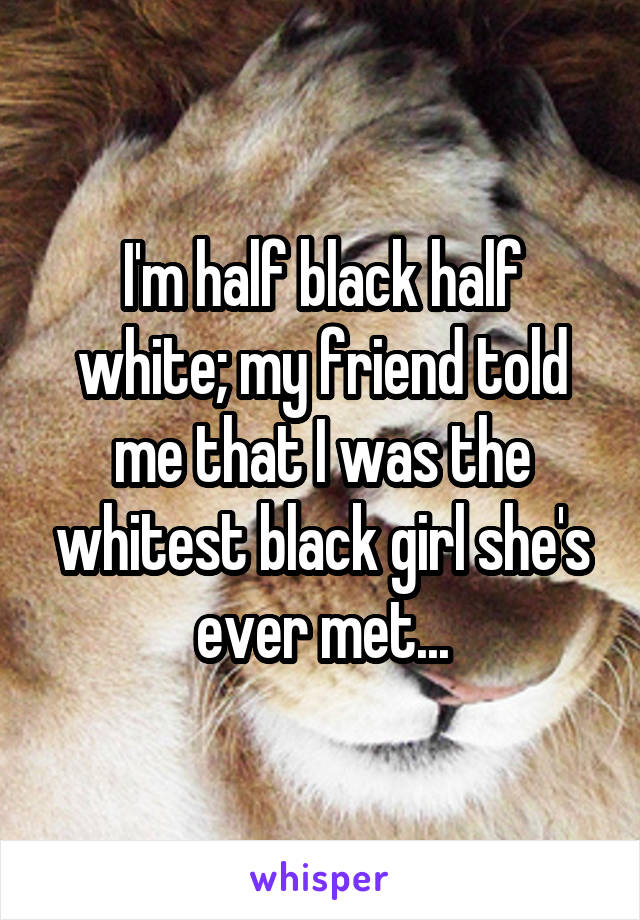 I'm half black half white; my friend told me that I was the whitest black girl she's ever met...