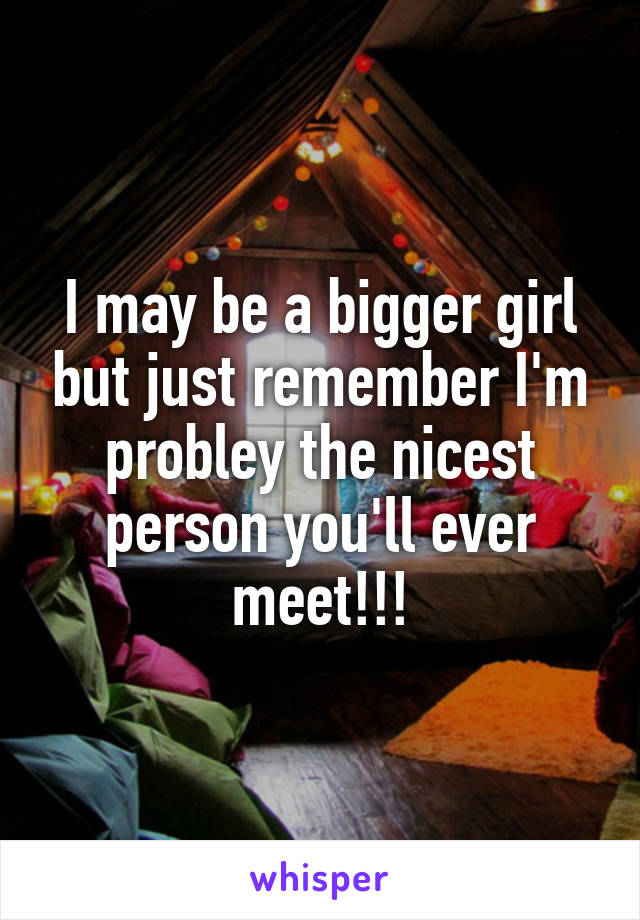 I may be a bigger girl but just remember I'm probley the nicest person you'll ever meet!!!