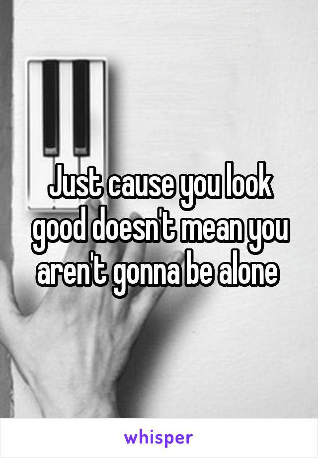Just cause you look good doesn't mean you aren't gonna be alone