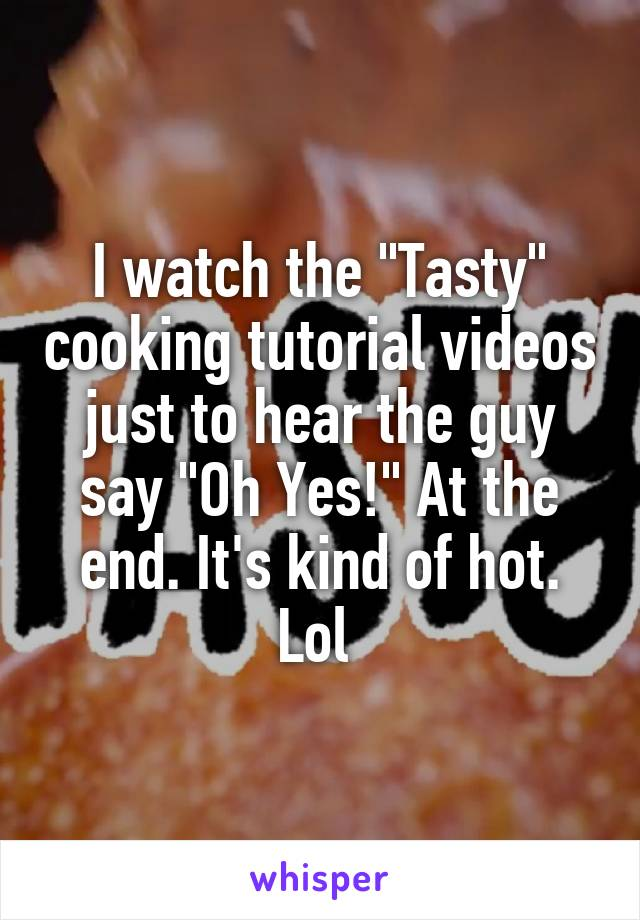 """I watch the """"Tasty"""" cooking tutorial videos just to hear the guy say """"Oh Yes!"""" At the end. It's kind of hot. Lol"""