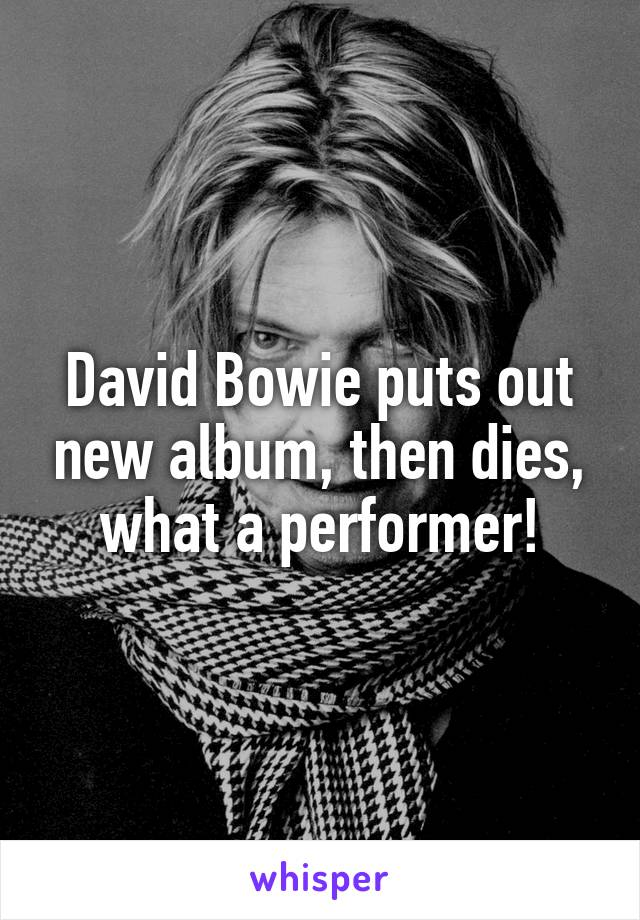 David Bowie puts out new album, then dies, what a performer!