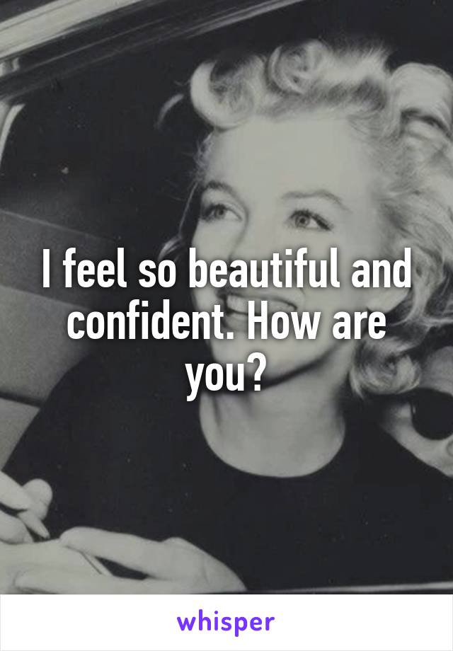 I feel so beautiful and confident. How are you?