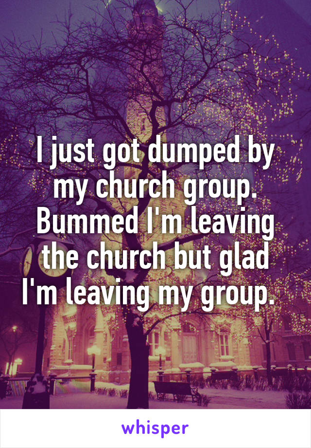 I just got dumped by my church group. Bummed I'm leaving the church but glad I'm leaving my group.