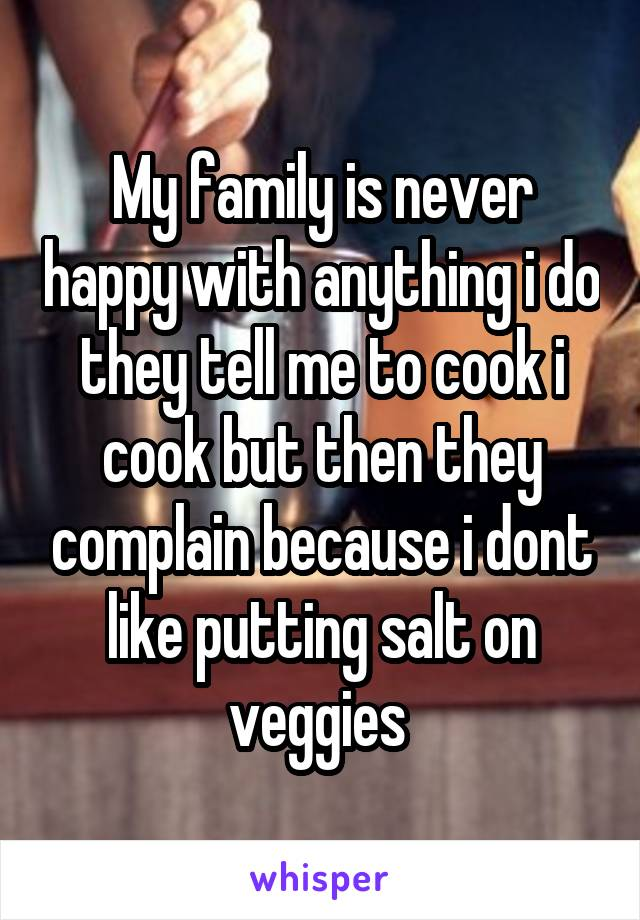 My family is never happy with anything i do they tell me to cook i cook but then they complain because i dont like putting salt on veggies