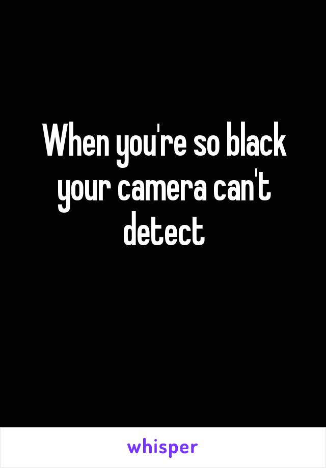 When you're so black your camera can't detect