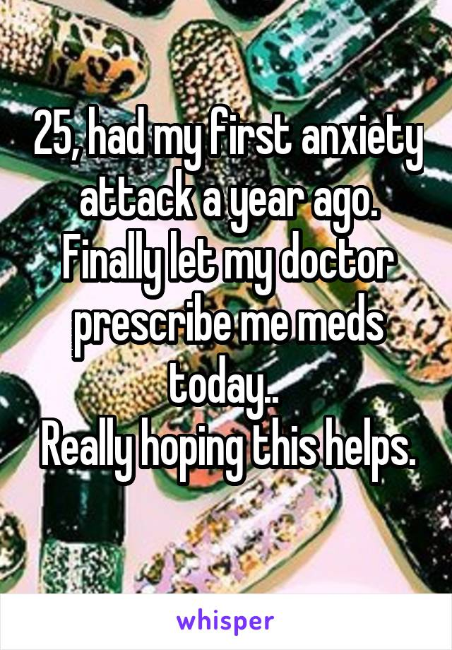 25, had my first anxiety attack a year ago. Finally let my doctor prescribe me meds today..  Really hoping this helps.