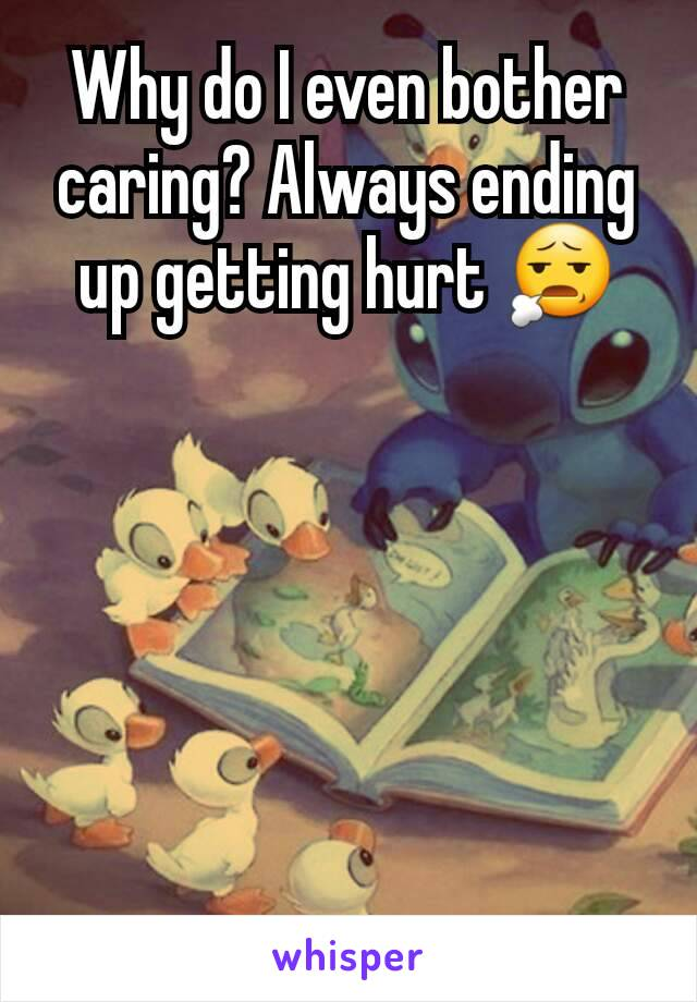 Why do I even bother caring? Always ending up getting hurt 😧