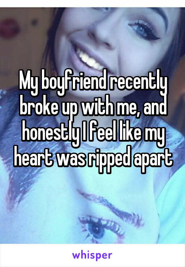 My boyfriend recently broke up with me, and honestly I feel like my heart was ripped apart