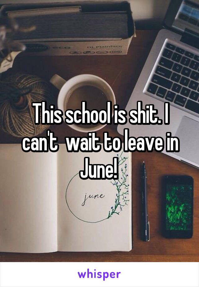 This school is shit. I can't  wait to leave in June!