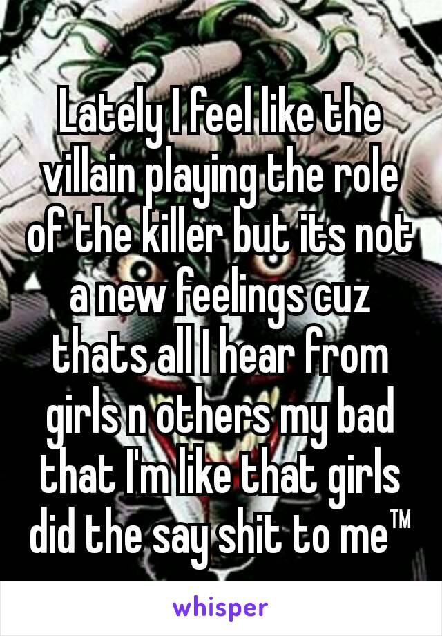Lately I feel like the villain playing the role of the killer but its not a new feelings cuz thats all I hear from girls n others my bad that I'm like that girls did the say shit to me™