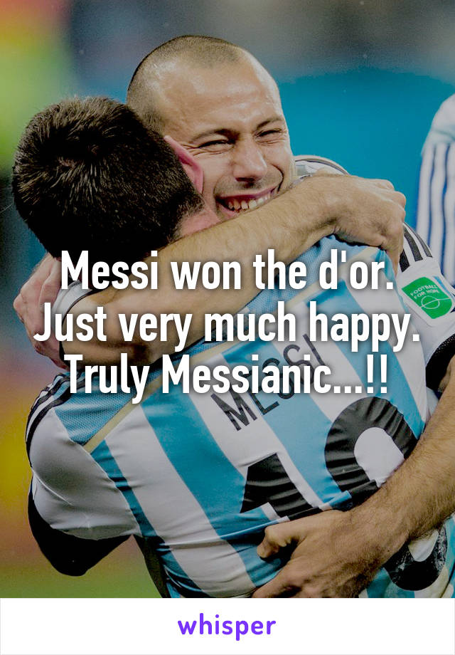 Messi won the d'or. Just very much happy. Truly Messianic...!!