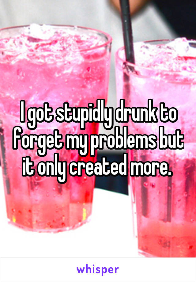 I got stupidly drunk to forget my problems but it only created more.