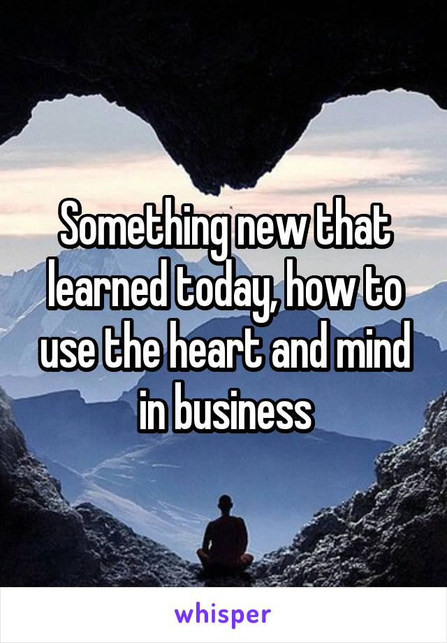 Something new that learned today, how to use the heart and mind in business