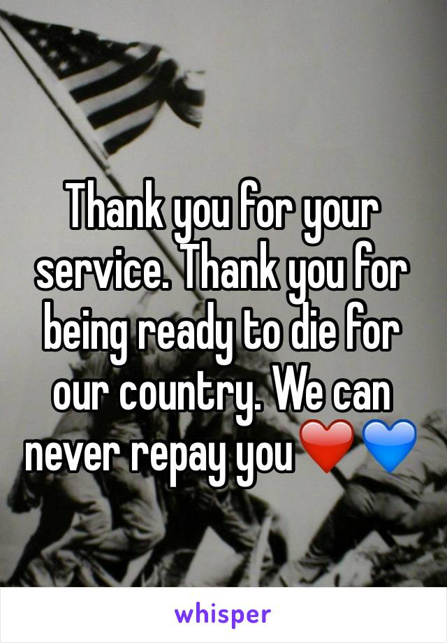 Thank you for your service. Thank you for being ready to die for our country. We can never repay you❤️💙